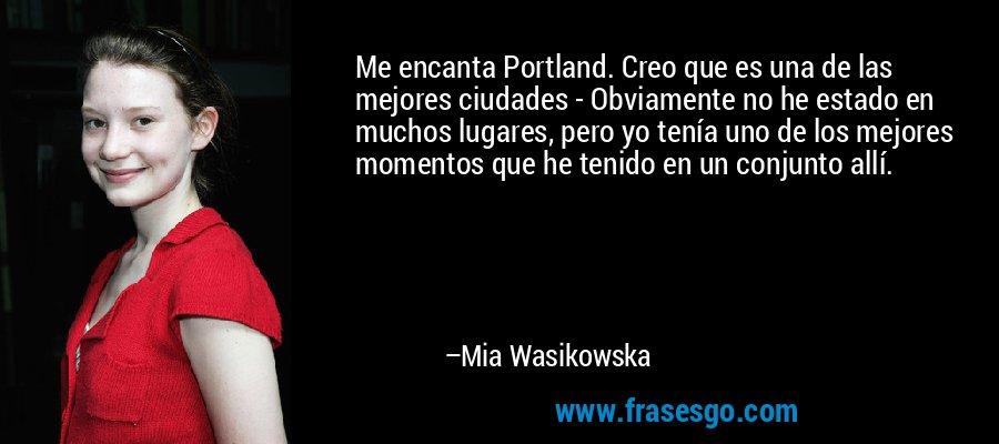 Me encanta Portland. Creo que es una de las mejores ciudades - Obviamente no he estado en muchos lugares, pero yo tenía uno de los mejores momentos que he tenido en un conjunto allí. – Mia Wasikowska