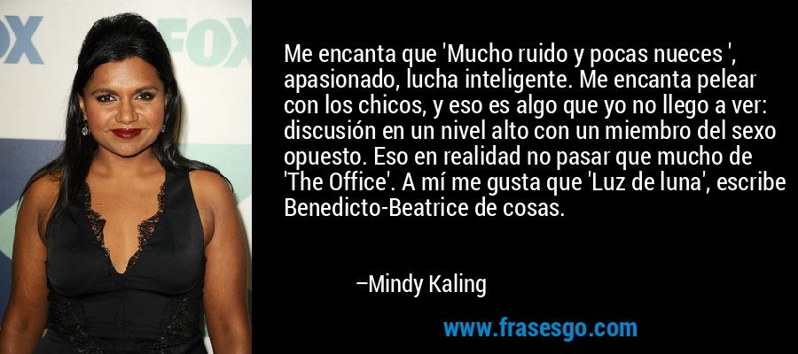 Me encanta que 'Mucho ruido y pocas nueces ', apasionado, lucha inteligente. Me encanta pelear con los chicos, y eso es algo que yo no llego a ver: discusión en un nivel alto con un miembro del sexo opuesto. Eso en realidad no pasar que mucho de 'The Office'. A mí me gusta que 'Luz de luna', escribe Benedicto-Beatrice de cosas. – Mindy Kaling