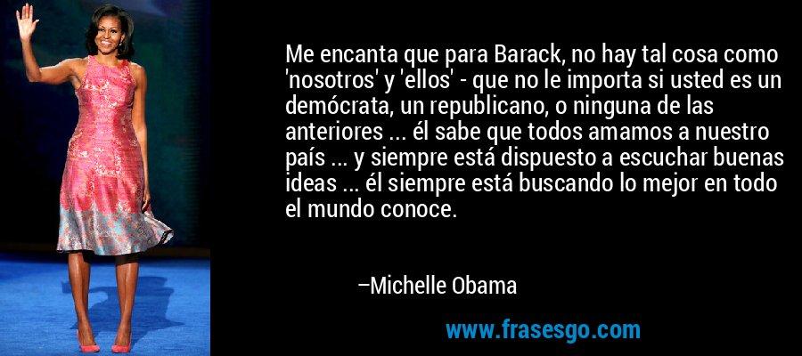 Me encanta que para Barack, no hay tal cosa como 'nosotros' y 'ellos' - que no le importa si usted es un demócrata, un republicano, o ninguna de las anteriores ... él sabe que todos amamos a nuestro país ... y siempre está dispuesto a escuchar buenas ideas ... él siempre está buscando lo mejor en todo el mundo conoce. – Michelle Obama