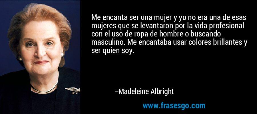 Me encanta ser una mujer y yo no era una de esas mujeres que se levantaron por la vida profesional con el uso de ropa de hombre o buscando masculino. Me encantaba usar colores brillantes y ser quien soy. – Madeleine Albright