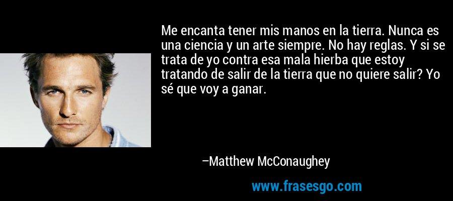 Me encanta tener mis manos en la tierra. Nunca es una ciencia y un arte siempre. No hay reglas. Y si se trata de yo contra esa mala hierba que estoy tratando de salir de la tierra que no quiere salir? Yo sé que voy a ganar. – Matthew McConaughey