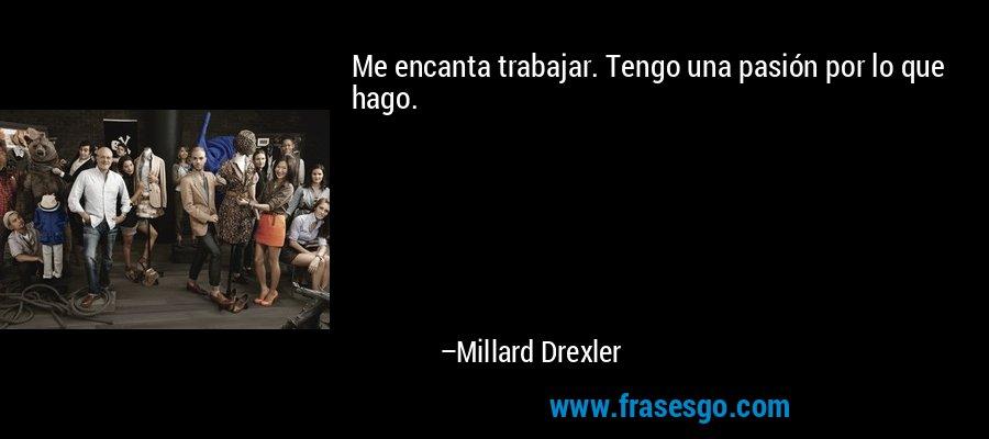 Me encanta trabajar. Tengo una pasión por lo que hago. – Millard Drexler