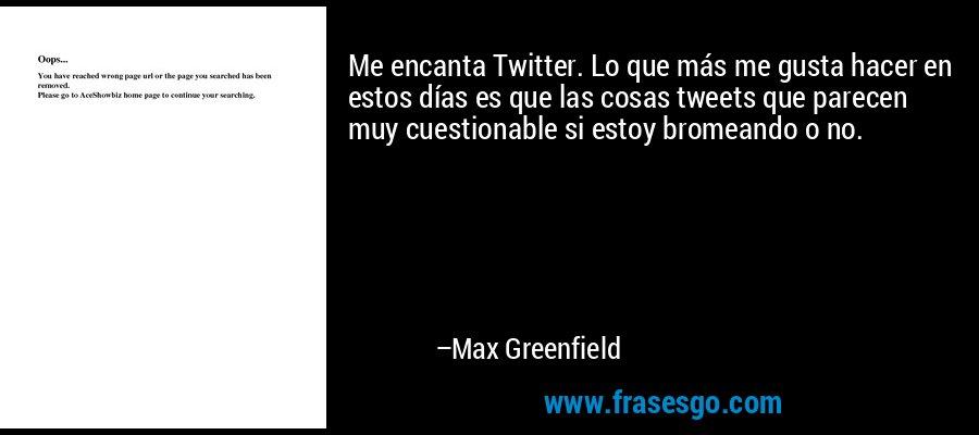 Me encanta Twitter. Lo que más me gusta hacer en estos días es que las cosas tweets que parecen muy cuestionable si estoy bromeando o no. – Max Greenfield