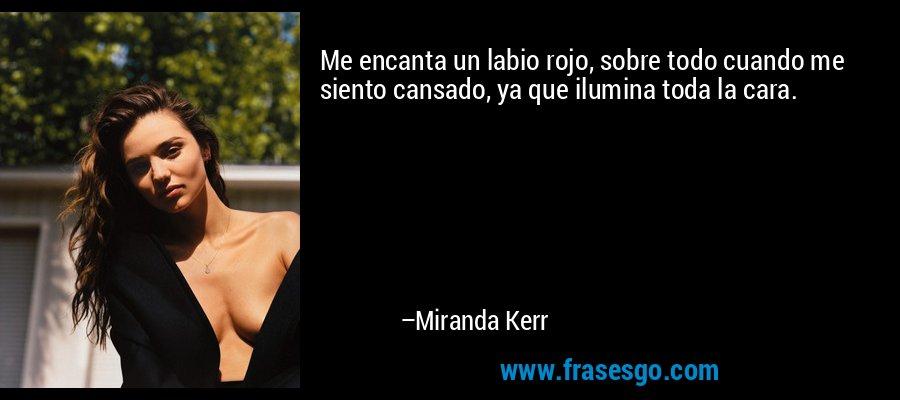 Me encanta un labio rojo, sobre todo cuando me siento cansado, ya que ilumina toda la cara. – Miranda Kerr