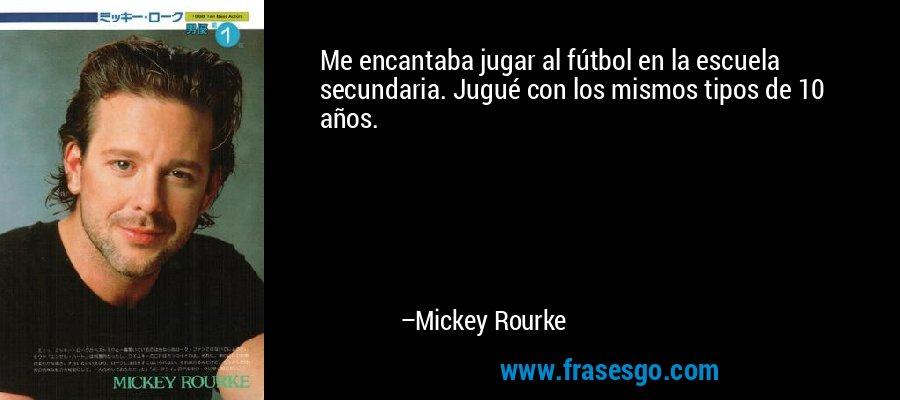 Me encantaba jugar al fútbol en la escuela secundaria. Jugué con los mismos tipos de 10 años. – Mickey Rourke