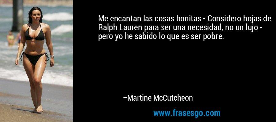 Me encantan las cosas bonitas - Considero hojas de Ralph Lauren para ser una necesidad, no un lujo - pero yo he sabido lo que es ser pobre. – Martine McCutcheon