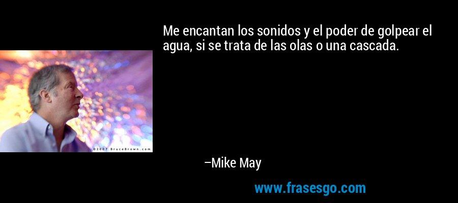 Me encantan los sonidos y el poder de golpear el agua, si se trata de las olas o una cascada. – Mike May