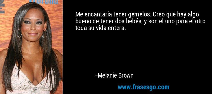 Me encantaría tener gemelos. Creo que hay algo bueno de tener dos bebés, y son el uno para el otro toda su vida entera. – Melanie Brown