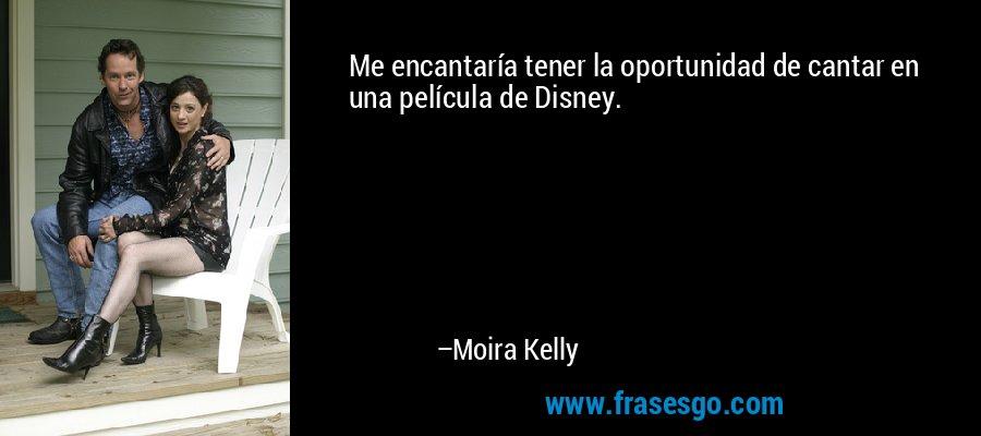 Me encantaría tener la oportunidad de cantar en una película de Disney. – Moira Kelly