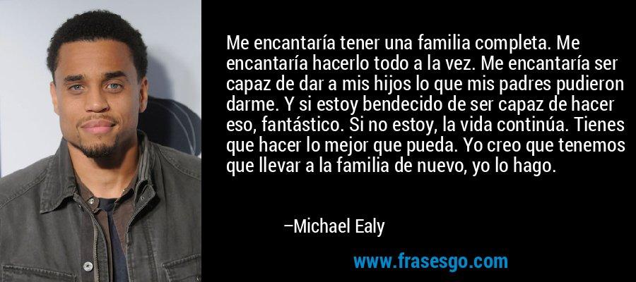 Me encantaría tener una familia completa. Me encantaría hacerlo todo a la vez. Me encantaría ser capaz de dar a mis hijos lo que mis padres pudieron darme. Y si estoy bendecido de ser capaz de hacer eso, fantástico. Si no estoy, la vida continúa. Tienes que hacer lo mejor que pueda. Yo creo que tenemos que llevar a la familia de nuevo, yo lo hago. – Michael Ealy