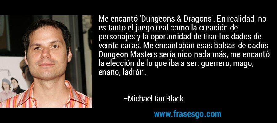 Me encantó 'Dungeons & Dragons'. En realidad, no es tanto el juego real como la creación de personajes y la oportunidad de tirar los dados de veinte caras. Me encantaban esas bolsas de dados Dungeon Masters sería nido nada más, me encantó la elección de lo que iba a ser: guerrero, mago, enano, ladrón. – Michael Ian Black