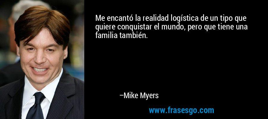 Me encantó la realidad logística de un tipo que quiere conquistar el mundo, pero que tiene una familia también. – Mike Myers
