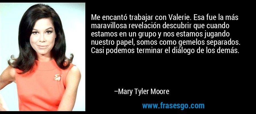 Me encantó trabajar con Valerie. Esa fue la más maravillosa revelación descubrir que cuando estamos en un grupo y nos estamos jugando nuestro papel, somos como gemelos separados. Casi podemos terminar el diálogo de los demás. – Mary Tyler Moore