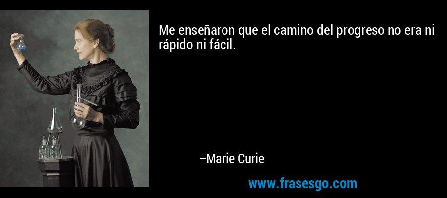 Me enseñaron que el camino del progreso no era ni rápido ni fácil. – Marie Curie