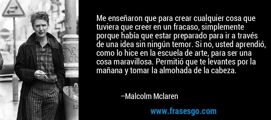 Me enseñaron que para crear cualquier cosa que tuviera que creer en un fracaso, simplemente porque había que estar preparado para ir a través de una idea sin ningún temor. Si no, usted aprendió, como lo hice en la escuela de arte, para ser una cosa maravillosa. Permitió que te levantes por la mañana y tomar la almohada de la cabeza. – Malcolm Mclaren