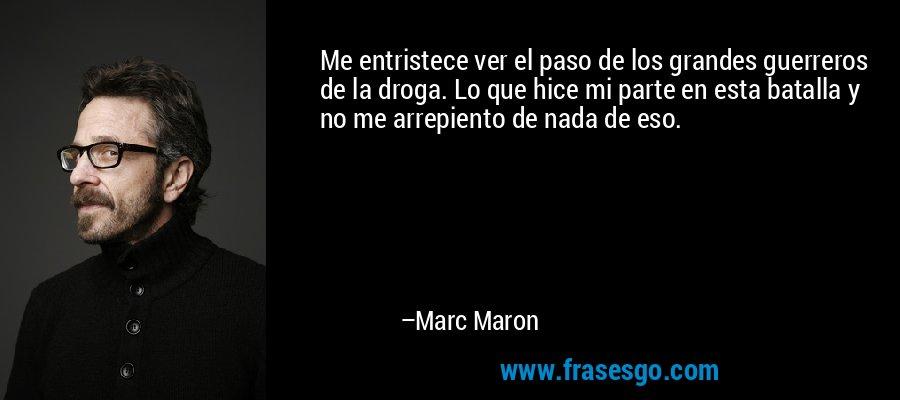 Me entristece ver el paso de los grandes guerreros de la droga. Lo que hice mi parte en esta batalla y no me arrepiento de nada de eso. – Marc Maron