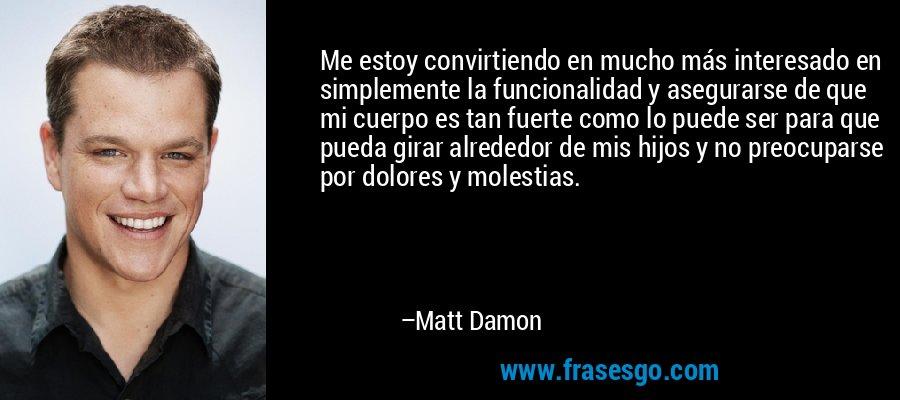 Me estoy convirtiendo en mucho más interesado en simplemente la funcionalidad y asegurarse de que mi cuerpo es tan fuerte como lo puede ser para que pueda girar alrededor de mis hijos y no preocuparse por dolores y molestias. – Matt Damon