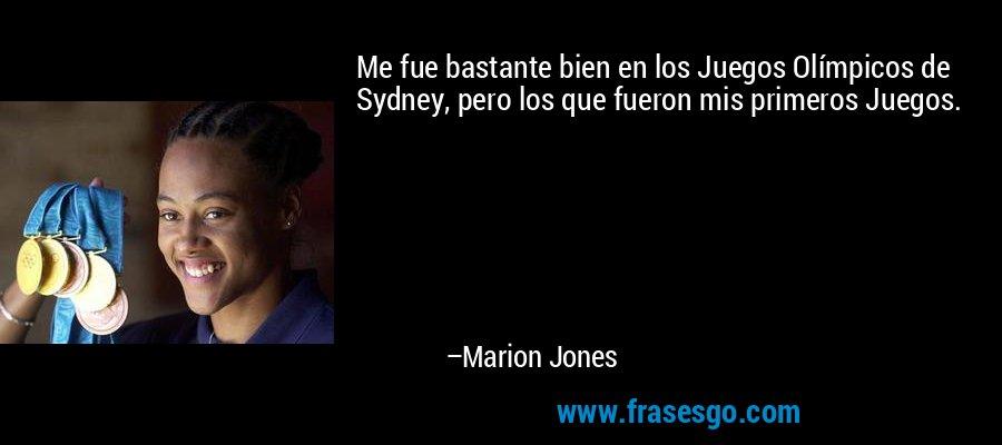 Me fue bastante bien en los Juegos Olímpicos de Sydney, pero los que fueron mis primeros Juegos. – Marion Jones