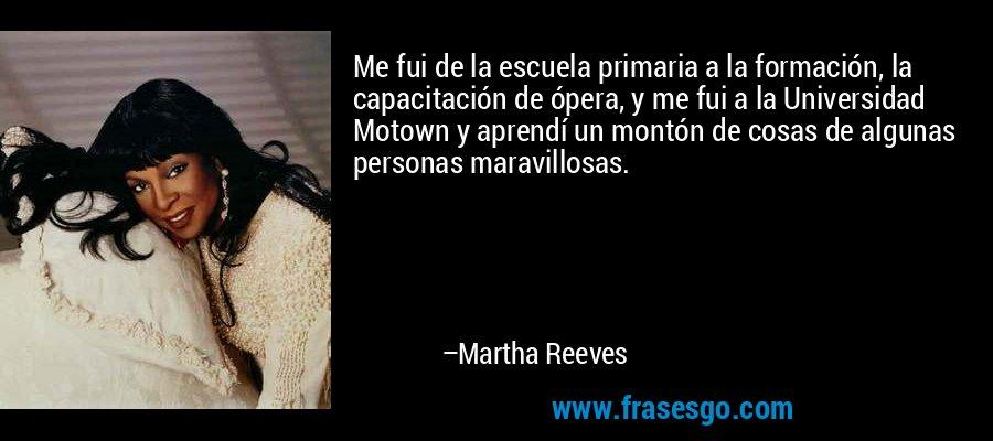 Me fui de la escuela primaria a la formación, la capacitación de ópera, y me fui a la Universidad Motown y aprendí un montón de cosas de algunas personas maravillosas. – Martha Reeves