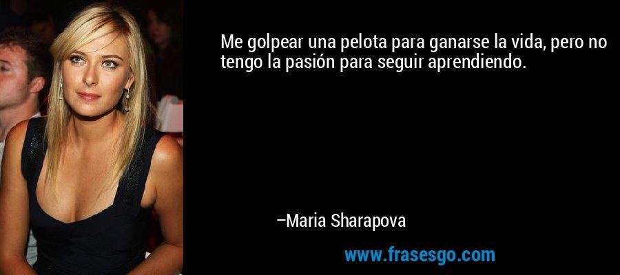 Me golpear una pelota para ganarse la vida, pero no tengo la pasión para seguir aprendiendo. – Maria Sharapova