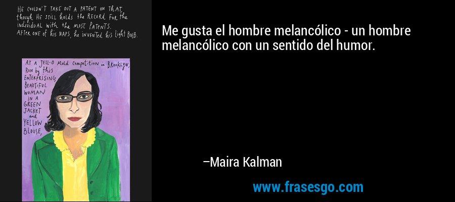 Me gusta el hombre melancólico - un hombre melancólico con un sentido del humor. – Maira Kalman