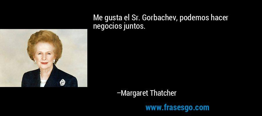 Me gusta el Sr. Gorbachev, podemos hacer negocios juntos. – Margaret Thatcher