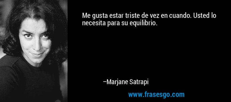 Me gusta estar triste de vez en cuando. Usted lo necesita para su equilibrio. – Marjane Satrapi
