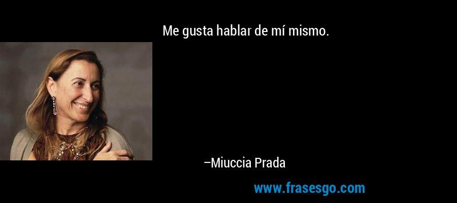 Me gusta hablar de mí mismo. – Miuccia Prada
