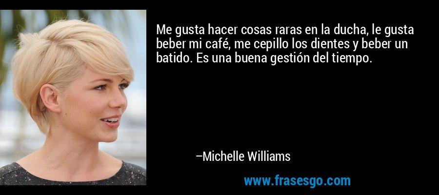 Me gusta hacer cosas raras en la ducha, le gusta beber mi café, me cepillo los dientes y beber un batido. Es una buena gestión del tiempo. – Michelle Williams