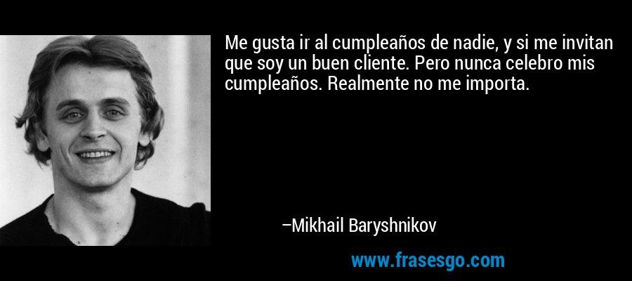 Me gusta ir al cumpleaños de nadie, y si me invitan que soy un buen cliente. Pero nunca celebro mis cumpleaños. Realmente no me importa. – Mikhail Baryshnikov
