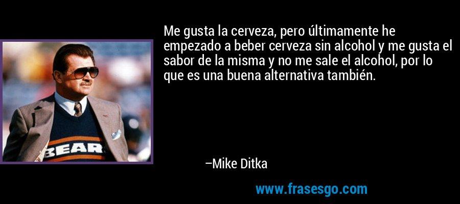 Me gusta la cerveza, pero últimamente he empezado a beber cerveza sin alcohol y me gusta el sabor de la misma y no me sale el alcohol, por lo que es una buena alternativa también. – Mike Ditka