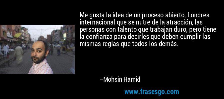 Me gusta la idea de un proceso abierto, Londres internacional que se nutre de la atracción, las personas con talento que trabajan duro, pero tiene la confianza para decirles que deben cumplir las mismas reglas que todos los demás. – Mohsin Hamid