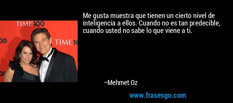 Me gusta muestra que tienen un cierto nivel de inteligencia a ellos. Cuando no es tan predecible, cuando usted no sabe lo que viene a ti. – Mehmet Oz