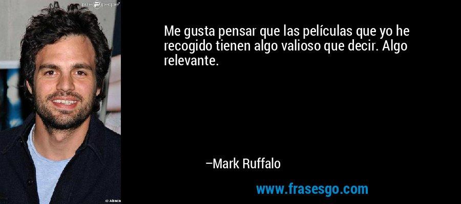 Me gusta pensar que las películas que yo he recogido tienen algo valioso que decir. Algo relevante. – Mark Ruffalo