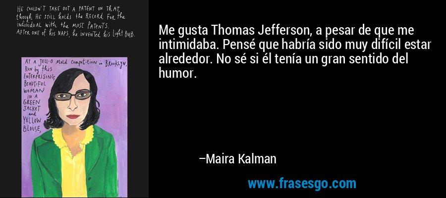 Me gusta Thomas Jefferson, a pesar de que me intimidaba. Pensé que habría sido muy difícil estar alrededor. No sé si él tenía un gran sentido del humor. – Maira Kalman