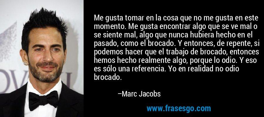 Me gusta tomar en la cosa que no me gusta en este momento. Me gusta encontrar algo que se ve mal o se siente mal, algo que nunca hubiera hecho en el pasado, como el brocado. Y entonces, de repente, si podemos hacer que el trabajo de brocado, entonces hemos hecho realmente algo, porque lo odio. Y eso es sólo una referencia. Yo en realidad no odio brocado. – Marc Jacobs