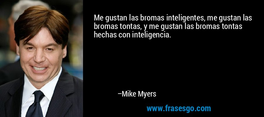 Me gustan las bromas inteligentes, me gustan las bromas tontas, y me gustan las bromas tontas hechas con inteligencia. – Mike Myers