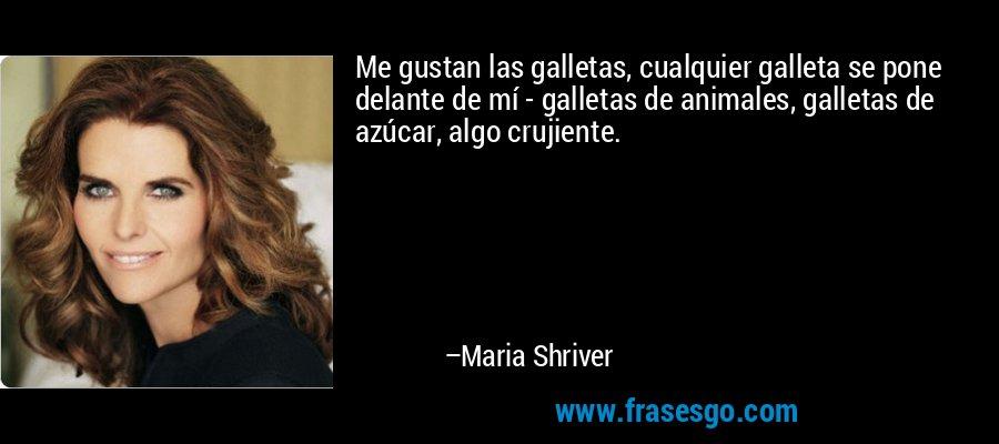Me gustan las galletas, cualquier galleta se pone delante de mí - galletas de animales, galletas de azúcar, algo crujiente. – Maria Shriver