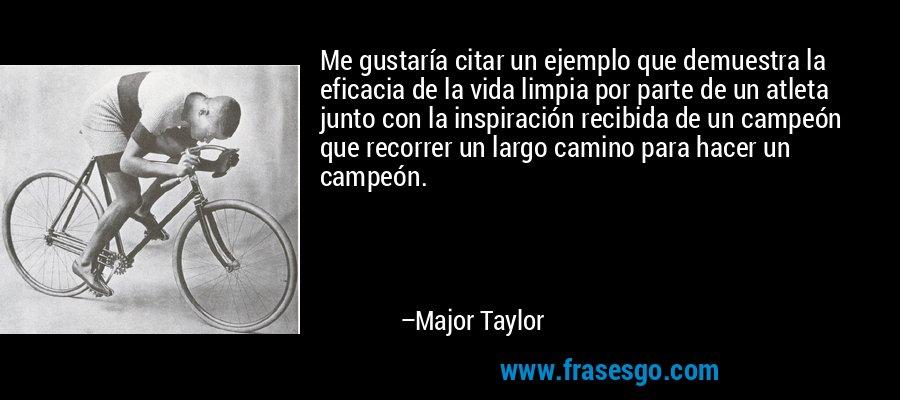 Me gustaría citar un ejemplo que demuestra la eficacia de la vida limpia por parte de un atleta junto con la inspiración recibida de un campeón que recorrer un largo camino para hacer un campeón. – Major Taylor