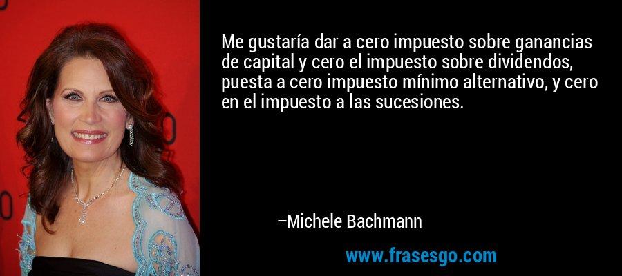 Me gustaría dar a cero impuesto sobre ganancias de capital y cero el impuesto sobre dividendos, puesta a cero impuesto mínimo alternativo, y cero en el impuesto a las sucesiones. – Michele Bachmann