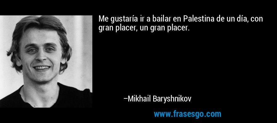 Me gustaría ir a bailar en Palestina de un día, con gran placer, un gran placer. – Mikhail Baryshnikov