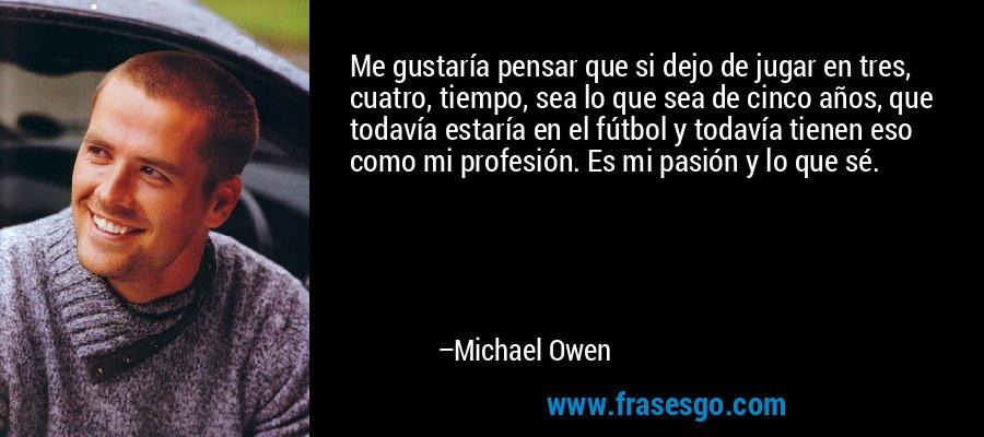 Me gustaría pensar que si dejo de jugar en tres, cuatro, tiempo, sea lo que sea de cinco años, que todavía estaría en el fútbol y todavía tienen eso como mi profesión. Es mi pasión y lo que sé. – Michael Owen