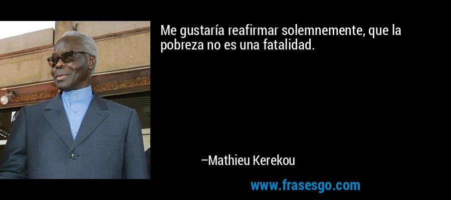 Me gustaría reafirmar solemnemente, que la pobreza no es una fatalidad. – Mathieu Kerekou
