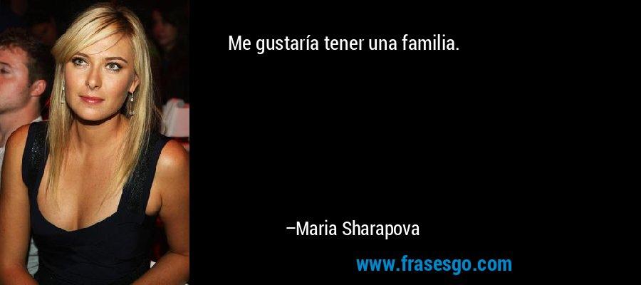 Me gustaría tener una familia. – Maria Sharapova