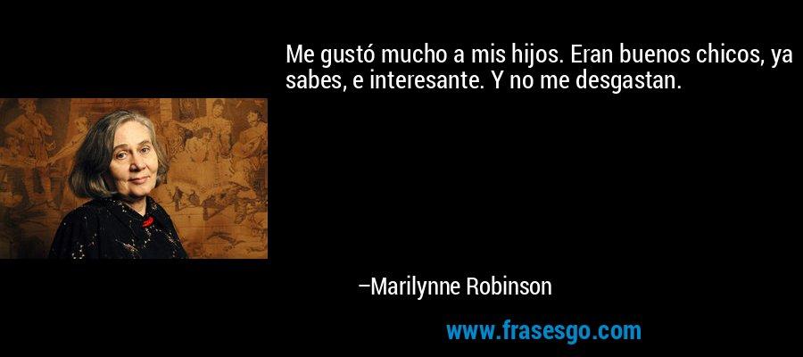 Me gustó mucho a mis hijos. Eran buenos chicos, ya sabes, e interesante. Y no me desgastan. – Marilynne Robinson
