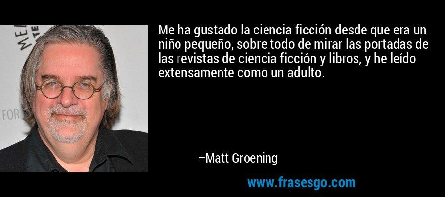 Me ha gustado la ciencia ficción desde que era un niño pequeño, sobre todo de mirar las portadas de las revistas de ciencia ficción y libros, y he leído extensamente como un adulto. – Matt Groening