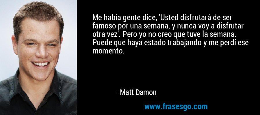 Me había gente dice, 'Usted disfrutará de ser famoso por una semana, y nunca voy a disfrutar otra vez'. Pero yo no creo que tuve la semana. Puede que haya estado trabajando y me perdí ese momento. – Matt Damon