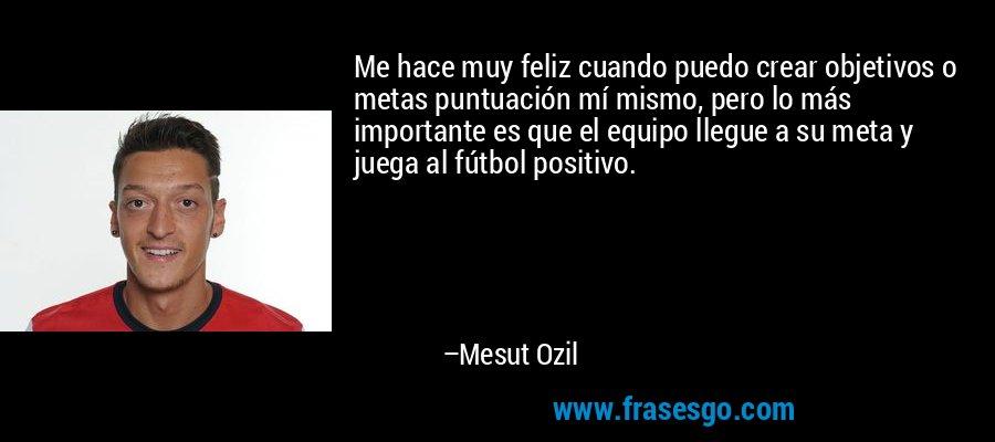 Me hace muy feliz cuando puedo crear objetivos o metas puntuación mí mismo, pero lo más importante es que el equipo llegue a su meta y juega al fútbol positivo. – Mesut Ozil