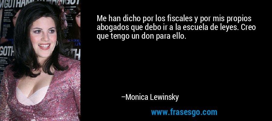 Me han dicho por los fiscales y por mis propios abogados que debo ir a la escuela de leyes. Creo que tengo un don para ello. – Monica Lewinsky