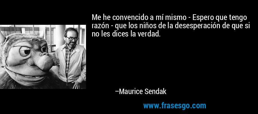 Me he convencido a mí mismo - Espero que tengo razón - que los niños de la desesperación de que si no les dices la verdad. – Maurice Sendak